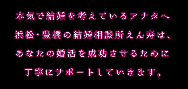 本気で結婚を考えているあなたへ!浜松・豊橋の結婚相談所えん寿は、あなたの婚活を成功させるために丁寧にサポートしていきます。